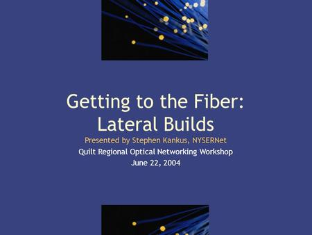 1 Getting to the Fiber: Lateral Builds Presented by Stephen Kankus, NYSERNet Quilt Regional Optical Networking Workshop June 22, 2004.