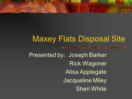 Maxey Flats Disposal Site Presented by:Joseph Barker Rick Wagoner Alisa Applegate Jacqueline Miley Sheri White.