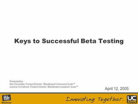 Keys to Successful Beta Testing Presented by Ron Dinwiddie, Product Director, Blackboard Commerce Suite™ Jessica Finnefrock, Product Director, Blackboard.