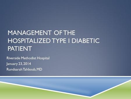 MANAGEMENT OF THE HOSPITALIZED TYPE I DIABETIC PATIENT Riverside Methodist Hospital January 23, 2014 Rundsarah Tahboub, MD.