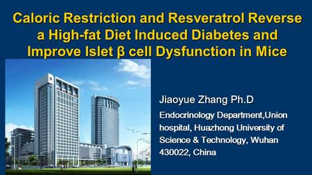 Caloric Restriction and Resveratrol Reverse a High-fat Diet Induced Diabetes and Improve Islet β cell Dysfunction in Mice Jiaoyue Zhang Ph.D Endocrinology.