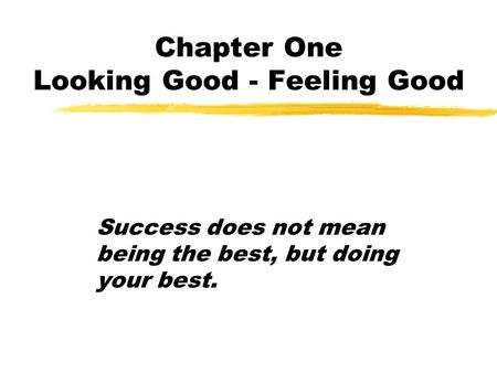 Chapter One Looking Good - Feeling Good Success does not mean being the best, but doing your best.