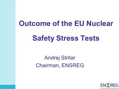 Outcome of the EU Nuclear Safety Stress Tests Andrej Stritar Chairman, ENSREG.