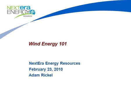 Wind Energy 101 NextEra Energy Resources February 23, 2010 Adam Rickel.
