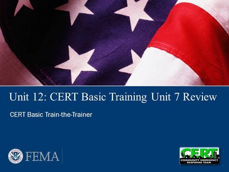 Unit 12: CERT Basic Training Unit 7 Review CERT Basic Train-the-Trainer.