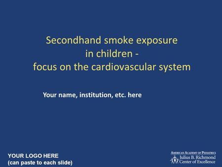 Secondhand smoke exposure in children - focus on the cardiovascular system Your name, institution, etc. here YOUR LOGO HERE (can paste to each slide)