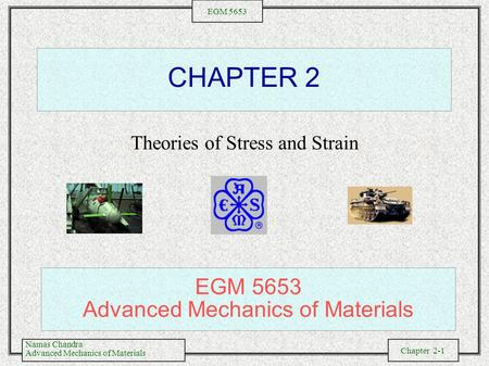 Namas Chandra Advanced Mechanics of Materials Chapter 2-1 EGM 5653 CHAPTER 2 Theories of Stress and Strain EGM 5653 Advanced Mechanics of Materials.