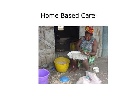 Home Based Care. Presentation Objectives Explain the role of home based care for PLWHAs; Explain the 4 components of home based care; Describe the psychological.