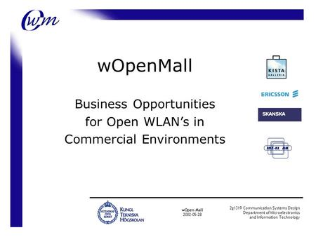 wOpenMall Business Opportunities for Open WLAN's in Commercial Environments wOpen Mall 2002-05-28 2g1319 Communication Systems Design Department of Microelectronics.