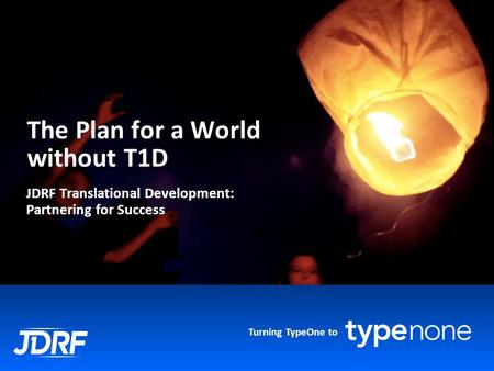 Turning TypeOne to The Plan for a World without T1D JDRF Translational Development: Partnering for Success.