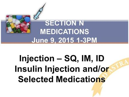 Injection – SQ, IM, ID Insulin Injection and/or Selected Medications SECTION N MEDICATIONS June 9, 2015 1-3PM.