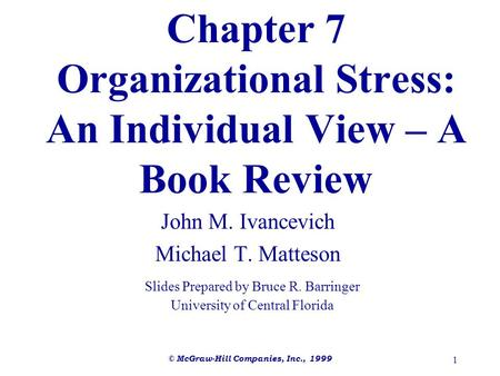 © McGraw-Hill Companies, Inc., 1999 1 Chapter 7 Organizational Stress: An Individual View – A Book Review John M. Ivancevich Michael T. Matteson Slides.
