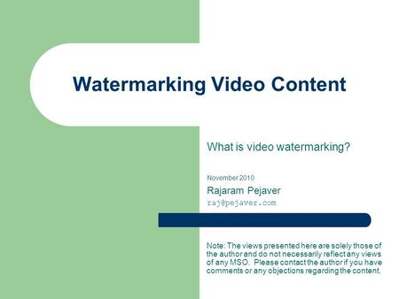 Watermarking Video Content What is video watermarking? November 2010 Rajaram Pejaver Note: The views presented here are solely those of.
