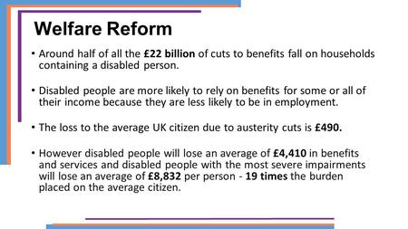 Welfare Reform Around half of all the £22 billion of cuts to benefits fall on households containing a disabled person. Disabled people are more likely.