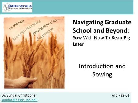 Dr. Sundar ChristopherATS 782-01 Navigating Graduate School and Beyond: Sow Well Now To Reap Big Later Introduction and Sowing.