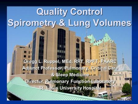Quality Control Spirometry & Lung Volumes Gregg L. Ruppel, MEd, RRT, RPFT, FAARC Adjunct Professor, Pulmonary, Critical Care & Sleep Medicine Director,