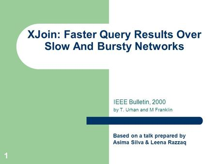 1 XJoin: Faster Query Results Over Slow And Bursty Networks IEEE Bulletin, 2000 by T. Urhan and M Franklin Based on a talk prepared by Asima Silva & Leena.