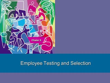 1 Employee Testing and Selection Chater 6. 6–2 Why Careful Selection is Important Organizational Performance Legal Obligations and Liability The Importance.