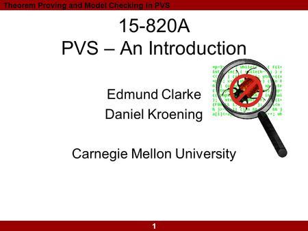 1 Theorem Proving and Model Checking in PVS 15-820A PVS – An Introduction Edmund Clarke Daniel Kroening Carnegie Mellon University.