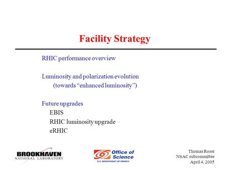 "Thomas Roser NSAC subcommittee April 4, 2005 Facility Strategy RHIC performance overview Luminosity and polarization evolution (towards ""enhanced luminosity"")"