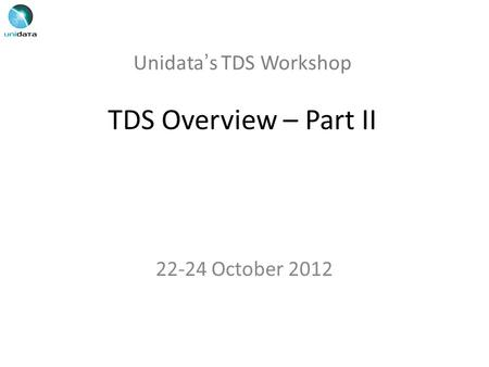 Unidata's TDS Workshop TDS Overview – Part II 22-24 October 2012.