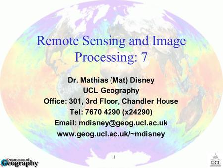 1 Remote Sensing and Image Processing: 7 Dr. Mathias (Mat) Disney UCL Geography Office: 301, 3rd Floor, Chandler House Tel: 7670 4290 (x24290)
