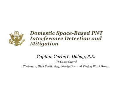 Domestic Space-Based PNT Interference Detection and Mitigation Captain Curtis L. Dubay, P.E. US Coast Guard Chairman, DHS Positioning, Navigation and Timing.