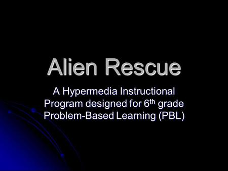 Alien Rescue A Hypermedia Instructional Program designed for 6 th grade Problem-Based Learning (PBL)