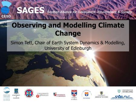 CESD 1 SAGES Scottish Alliance for Geoscience, Environment & Society Observing and Modelling Climate Change Simon Tett, Chair of Earth System Dynamics.