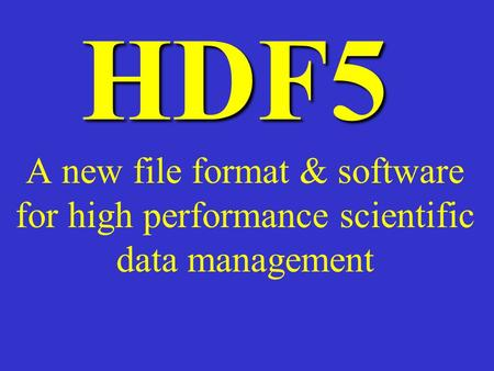 HDF5 A new file format & software for high performance scientific data management.