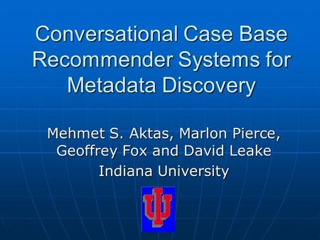 Conversational Case Base Recommender Systems for Metadata Discovery Mehmet S. Aktas, Marlon Pierce, Geoffrey Fox and David Leake Indiana University.