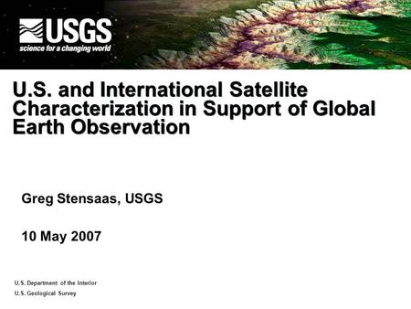 U.S. Department of the Interior U.S. Geological <strong>Survey</strong> U.S. and International Satellite Characterization in Support of Global Earth Observation Greg Stensaas,