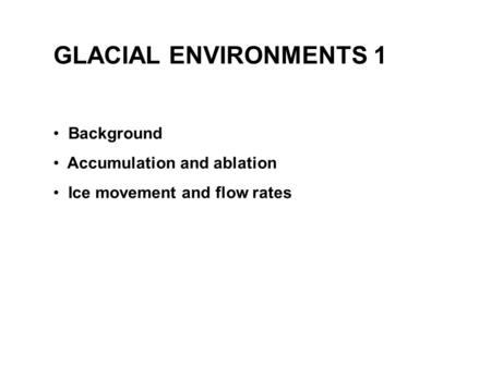 GLACIAL ENVIRONMENTS 1 Background Accumulation and ablation Ice movement and flow rates.