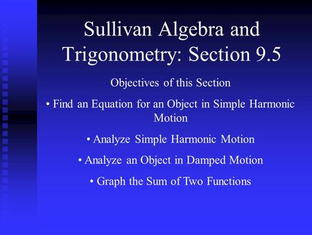 Sullivan Algebra and Trigonometry: Section 9.5 Objectives of this Section Find an Equation for an Object in Simple Harmonic Motion Analyze Simple Harmonic.
