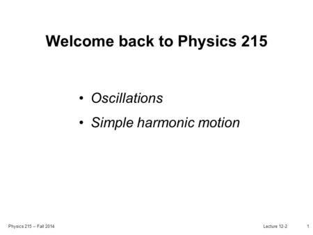 Physics 215 -- Fall 2014 Lecture 12-21 Welcome back to Physics 215 Oscillations Simple harmonic motion.