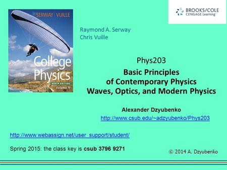 Phys203 Basic Principles of Contemporary Physics Waves, Optics, and Modern Physics Alexander Dzyubenko http://www.csub.edu/~adzyubenko/Phys203 http://www.webassign.net/user_support/student/