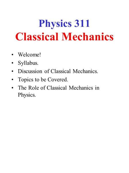 Physics 311 Classical Mechanics Welcome! Syllabus. Discussion of Classical Mechanics. Topics to be Covered. The Role of Classical Mechanics in Physics.