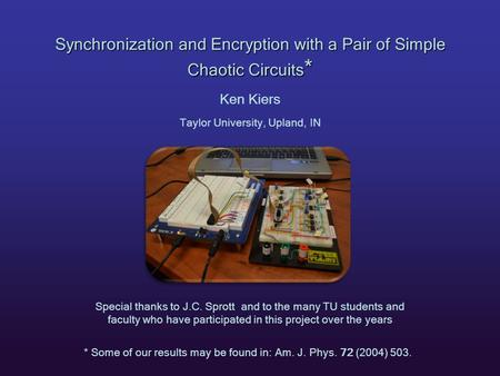 Synchronization and Encryption with a Pair of Simple Chaotic Circuits * Ken Kiers Taylor University, Upland, IN * Some of our results may be found in: