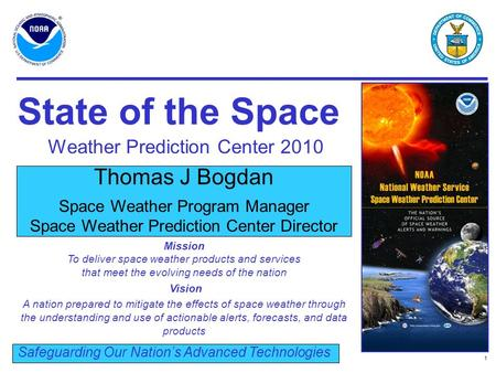 1 Thomas J Bogdan Space Weather Program Manager Space Weather Prediction Center Director Safeguarding Our Nation's Advanced Technologies State of the Space.