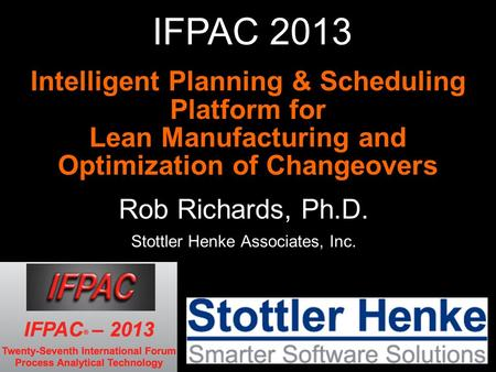 Intelligent Planning & Scheduling Platform for Lean Manufacturing and Optimization of Changeovers Rob Richards, Ph.D. Stottler Henke Associates, Inc. IFPAC.