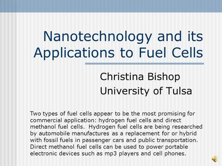 Nanotechnology and its Applications to Fuel Cells Christina Bishop University of Tulsa Two types of fuel cells appear to be the most promising for commercial.