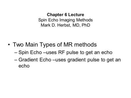 Chapter 6 Lecture Spin Echo Imaging Methods Mark D. Herbst, MD, PhD Two Main Types of MR methods –Spin Echo –uses RF pulse to get an echo –Gradient Echo.