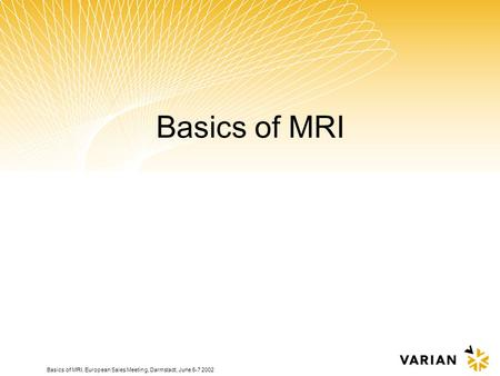 Basics of MRI, European Sales Meeting, Darmstadt, June 6-7 2002 Basics of MRI.