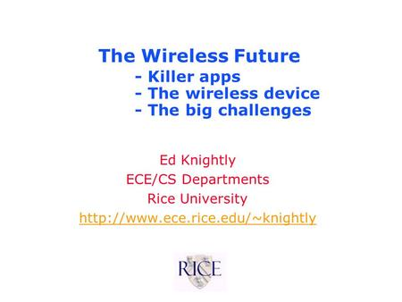 The Wireless Future Ed Knightly ECE/CS Departments Rice University  - Killer apps - The wireless device - The big challenges.