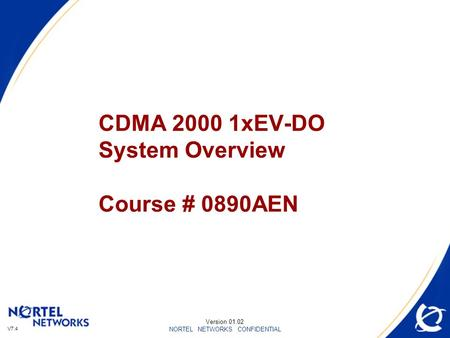 V7.4 NORTEL NETWORKS CONFIDENTIAL CDMA 2000 1xEV-DO System Overview Course # 0890AEN Version 01.02.