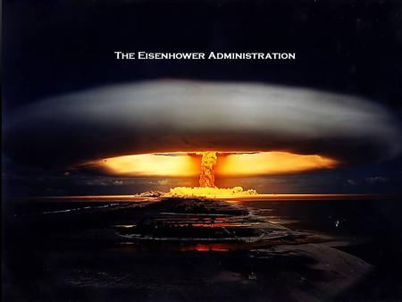 The Eisenhower Administration. ESSENTIAL QUESTIONS EQ1: How did the spread of the Atomic Bomb change international relations? EQ2: Why did the American.