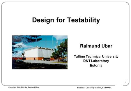 Technical University Tallinn, ESTONIA Copyright 2000-2003 by Raimund Ubar 1 Raimund Ubar Tallinn Technical University D&T Laboratory Estonia Design for.
