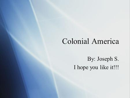 Colonial America By: Joseph S. I hope you like it!!! By: Joseph S. I hope you like it!!!
