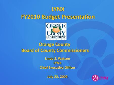 LYNX FY2010 Budget Presentation Orange County Board of County Commissioners Linda S. Watson LYNX Chief Executive Officer July 22, 2009.