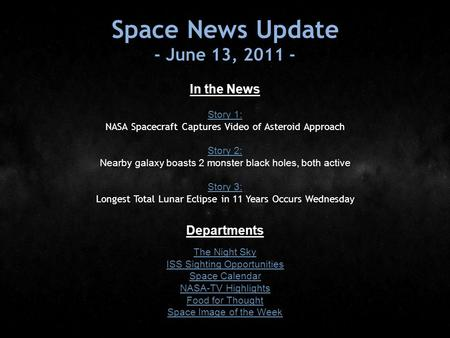 Space News Update - June 13, 2011 - In the News Story 1: Story 1: NASA Spacecraft Captures Video of Asteroid Approach Story 2: Story 2: Nearby galaxy boasts.